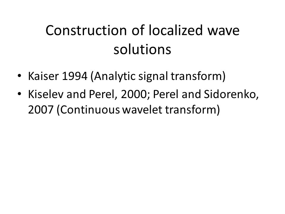 Construction of localized wave solutions Kaiser 1994 (Analytic signal transform) Kiselev and Perel, 2000; Perel and Sidorenko, 2007 (Continuous wavelet transform)