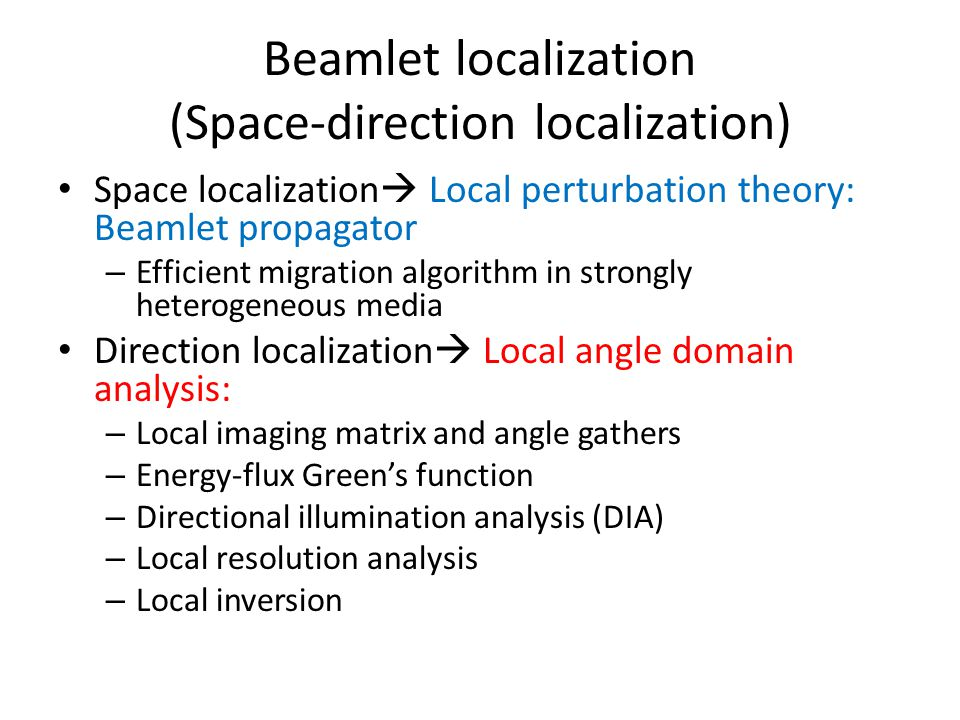 Beamlet localization (Space-direction localization) Space localization  Local perturbation theory: Beamlet propagator – Efficient migration algorithm in strongly heterogeneous media Direction localization  Local angle domain analysis: – Local imaging matrix and angle gathers – Energy-flux Green's function – Directional illumination analysis (DIA) – Local resolution analysis – Local inversion