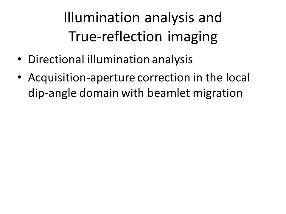 Illumination analysis and True-reflection imaging Directional illumination analysis Acquisition-aperture correction in the local dip-angle domain with beamlet migration