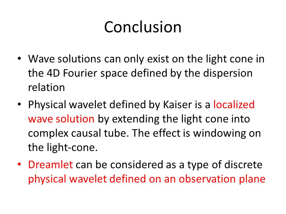 Conclusion Wave solutions can only exist on the light cone in the 4D Fourier space defined by the dispersion relation Physical wavelet defined by Kaiser is a localized wave solution by extending the light cone into complex causal tube.