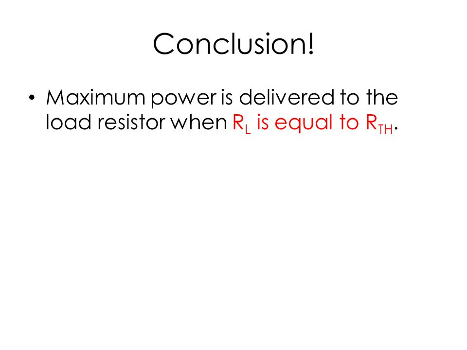 Conclusion! Maximum power is delivered to the load resistor when R L is equal to R TH.