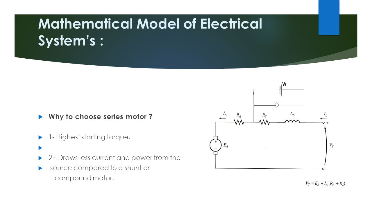 Mathematical Model of Electrical System's :  Why to choose series motor ?  1- Highest starting torque.   2 - Draws less current and power from the