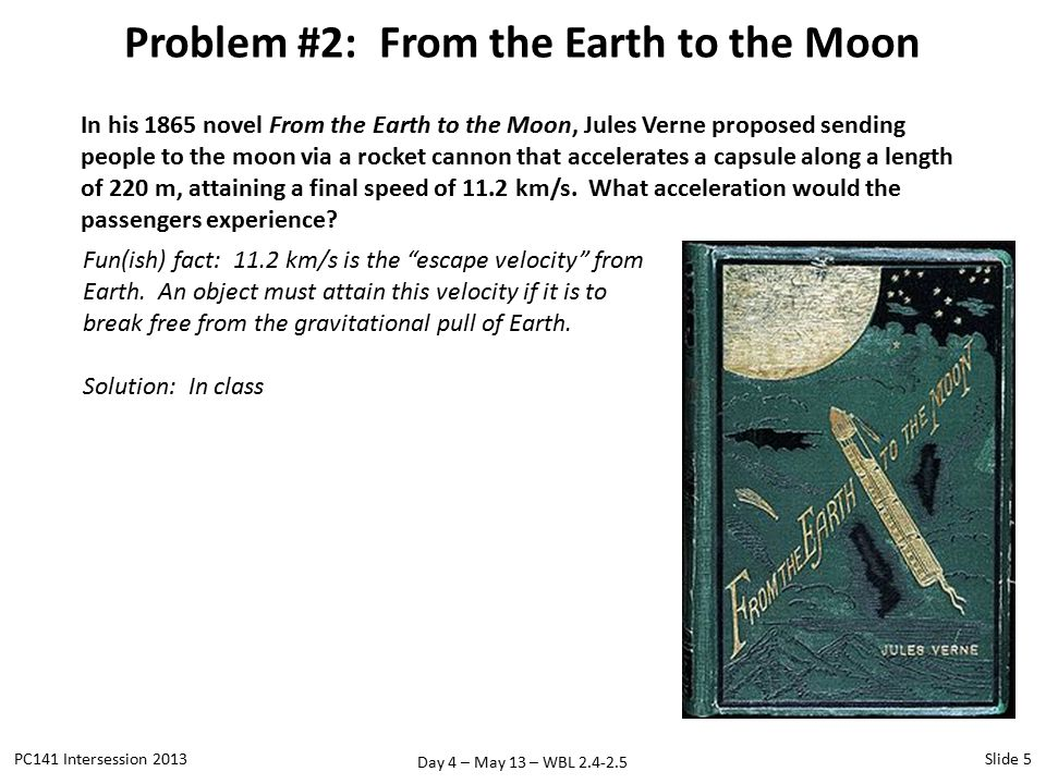 Day 4 – May 13 – WBL 2.4-2.5 Problem #2: From the Earth to the Moon PC141 Intersession 2013Slide 5 In his 1865 novel From the Earth to the Moon, Jules Verne proposed sending people to the moon via a rocket cannon that accelerates a capsule along a length of 220 m, attaining a final speed of 11.2 km/s.