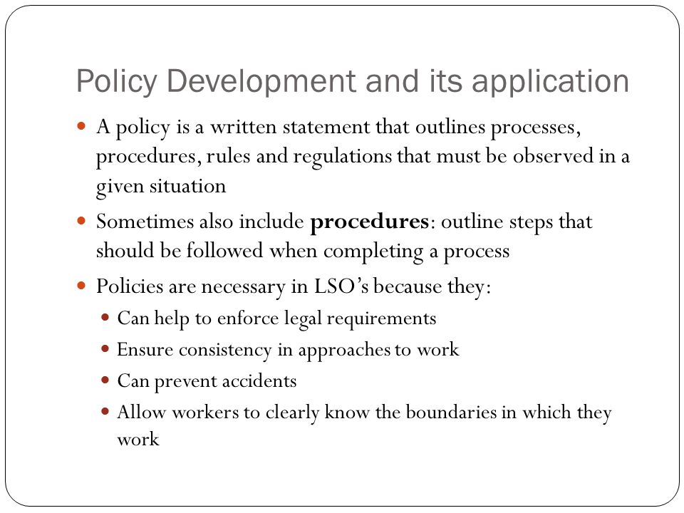 Policy Development and its application A policy is a written statement that outlines processes, procedures, rules and regulations that must be observed in a given situation Sometimes also include procedures: outline steps that should be followed when completing a process Policies are necessary in LSO's because they: Can help to enforce legal requirements Ensure consistency in approaches to work Can prevent accidents Allow workers to clearly know the boundaries in which they work