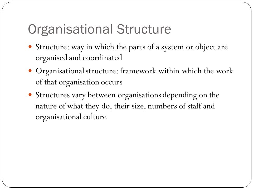 Organisational Structure Structure: way in which the parts of a system or object are organised and coordinated Organisational structure: framework within which the work of that organisation occurs Structures vary between organisations depending on the nature of what they do, their size, numbers of staff and organisational culture