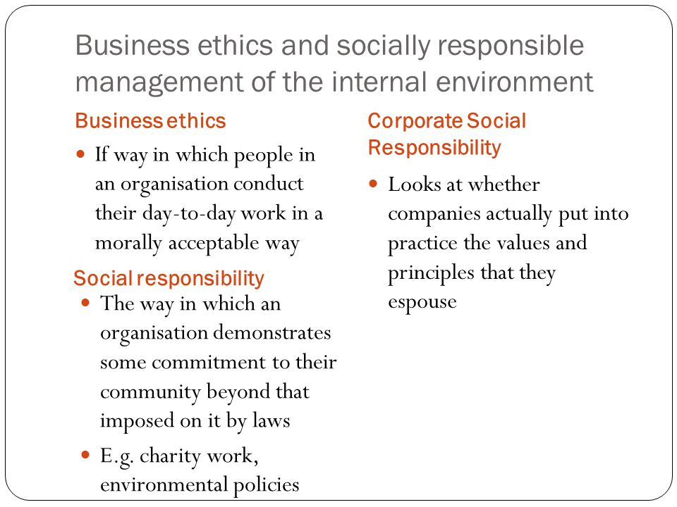 Business ethics and socially responsible management of the internal environment Business ethics Social responsibility If way in which people in an organisation conduct their day-to-day work in a morally acceptable way The way in which an organisation demonstrates some commitment to their community beyond that imposed on it by laws E.g.