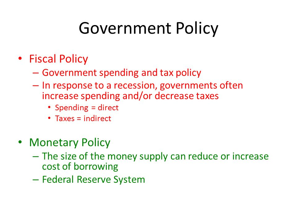 Government Policy Fiscal Policy – Government spending and tax policy – In response to a recession, governments often increase spending and/or decrease