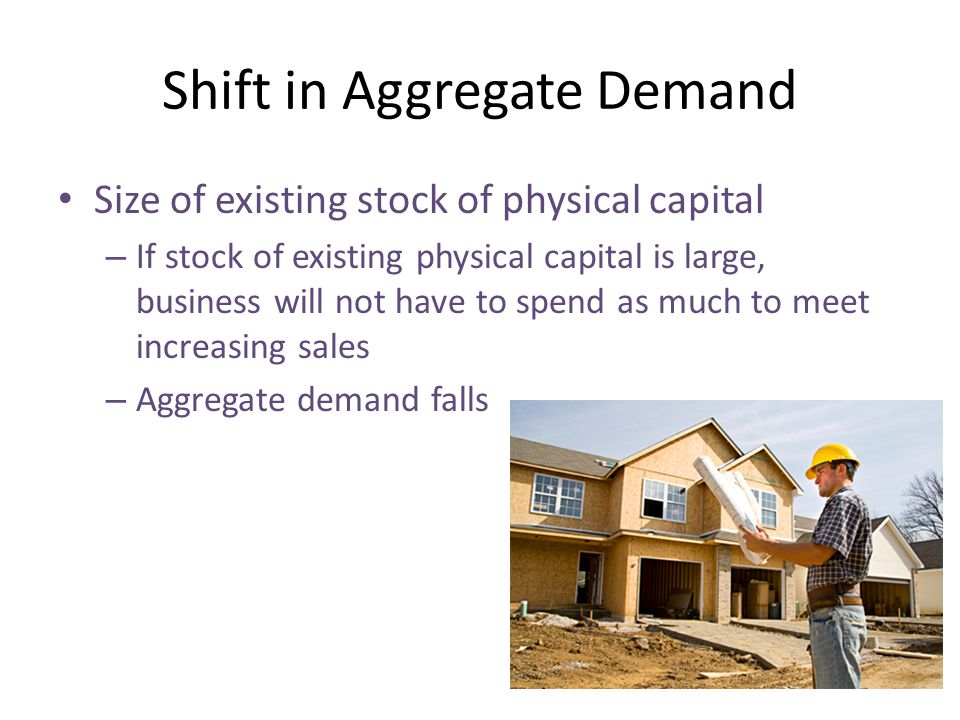 Shift in Aggregate Demand Size of existing stock of physical capital – If stock of existing physical capital is large, business will not have to spend