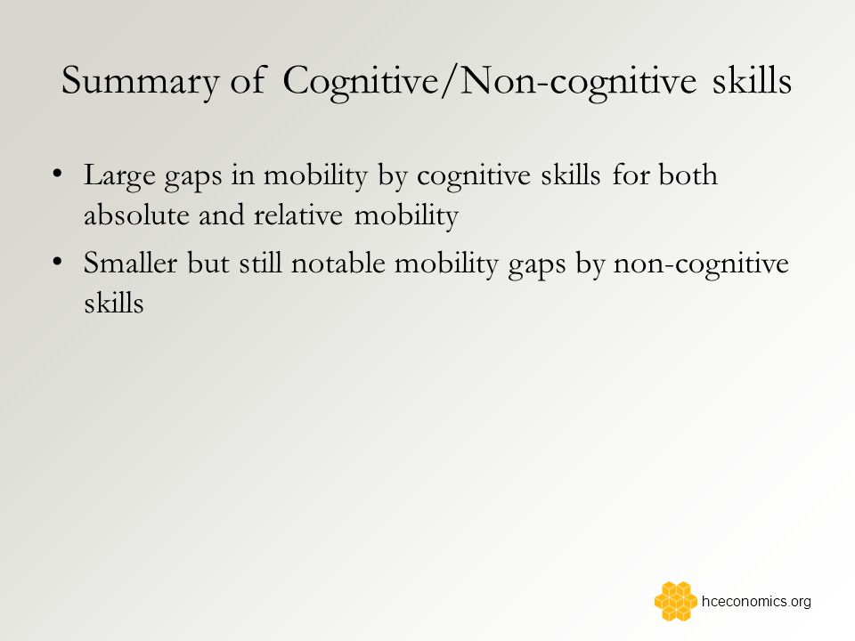 Summary of Cognitive/Non-cognitive skills Large gaps in mobility by cognitive skills for both absolute and relative mobility Smaller but still notable mobility gaps by non-cognitive skills hceconomics.org