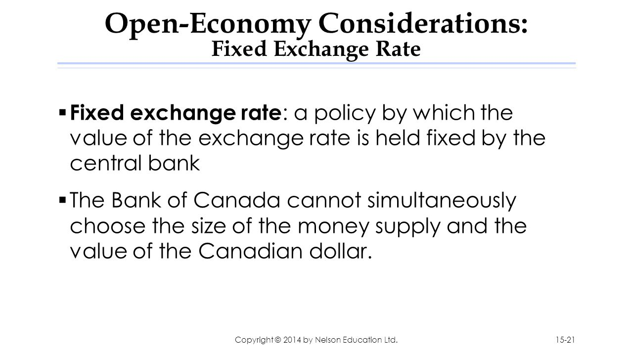  Fixed exchange rate : a policy by which the value of the exchange rate is held fixed by the central bank  The Bank of Canada cannot simultaneously