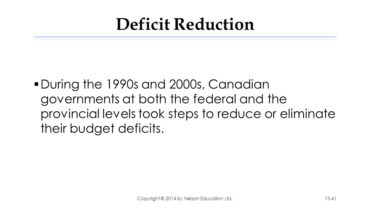 Deficit Reduction  During the 1990s and 2000s, Canadian governments at both the federal and the provincial levels took steps to reduce or eliminate t