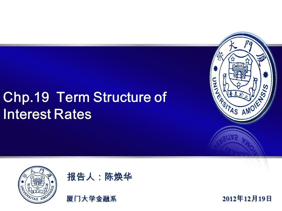 >>报告人:陈焕华 指导老师:郑振龙 教授 厦门大学金融系 Chp.19 Term Structure of Interest Rates 2012 年 12 月 19 日 报告人:陈焕华