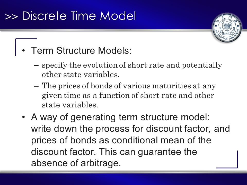 >> Discrete Time Model Term Structure Models: – specify the evolution of short rate and potentially other state variables.