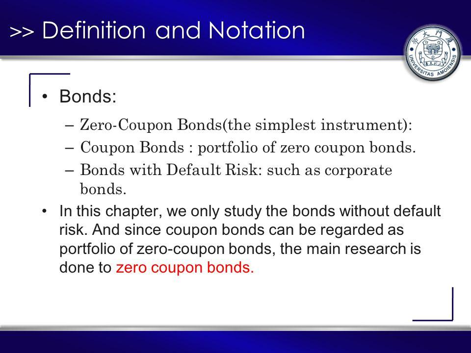 >> Definition and Notation Bonds: – Zero-Coupon Bonds(the simplest instrument): – Coupon Bonds : portfolio of zero coupon bonds.