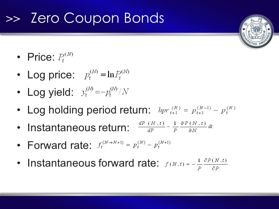 >> Zero Coupon Bonds Price: Log price: Log yield: Log holding period return: Instantaneous return: Forward rate: Instantaneous forward rate: