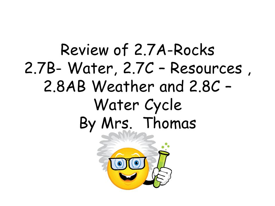 Review of 2.7A-Rocks 2.7B- Water, 2.7C – Resources, 2.8AB Weather and 2.8C – Water Cycle By Mrs. Thomas