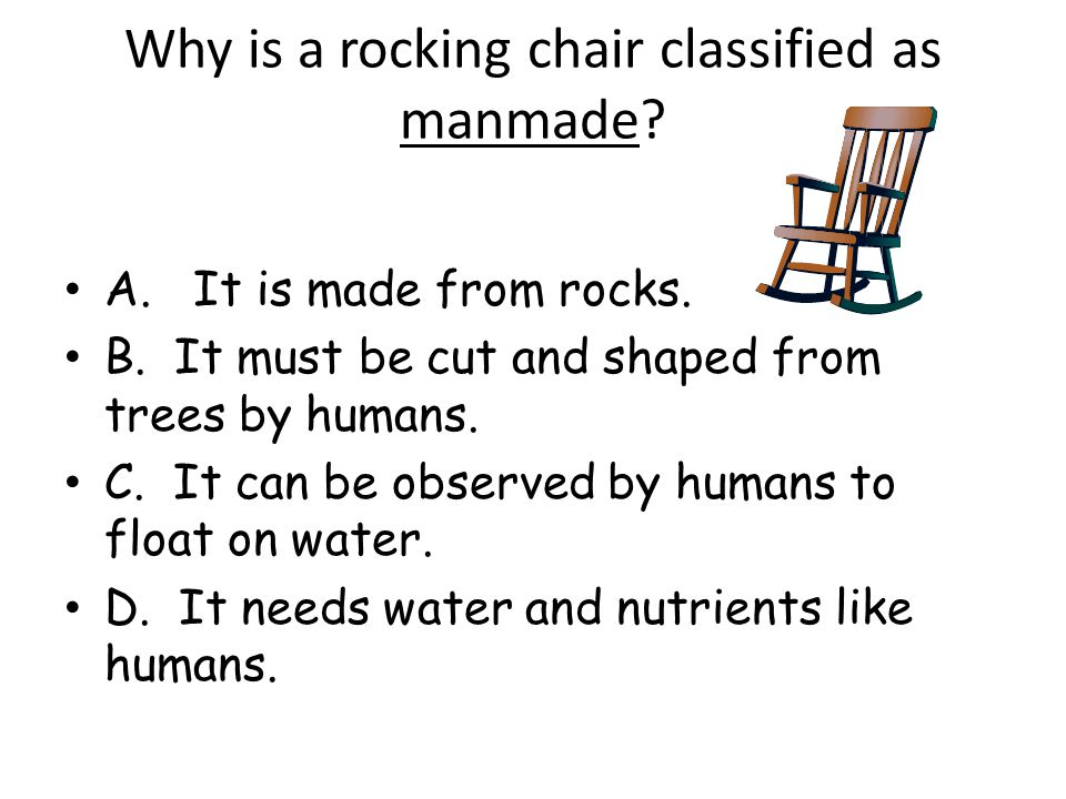 Why is a rocking chair classified as manmade? A. It is made from rocks. B. It must be cut and shaped from trees by humans. C. It can be observed by hu