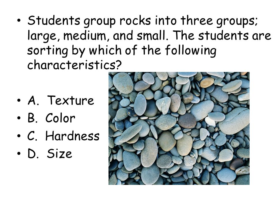 Students group rocks into three groups; large, medium, and small. The students are sorting by which of the following characteristics? A. Texture B. Co