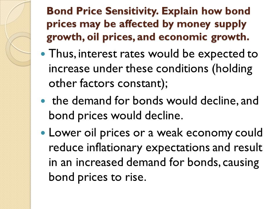 Bond Price Sensitivity. Explain how bond prices may be affected by money supply growth, oil prices, and economic growth. Thus, interest rates would be