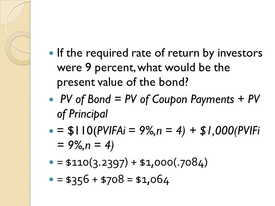If the required rate of return by investors were 9 percent, what would be the present value of the bond? PV of Bond = PV of Coupon Payments + PV of Pr