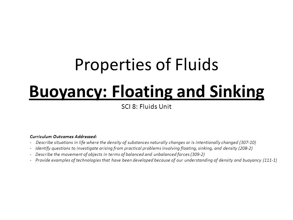 Properties of Fluids Buoyancy: Floating and Sinking SCI 8: Fluids Unit Curriculum Outcomes Addressed: - Describe situations in life where the density of substances naturally changes or is intentionally changed (307-10) -Identify questions to investigate arising from practical problems involving floating, sinking, and density (208-2) -Describe the movement of objects in terms of balanced and unbalanced forces (309-2) -Provide examples of technologies that have been developed because of our understanding of density and buoyancy (111-1)
