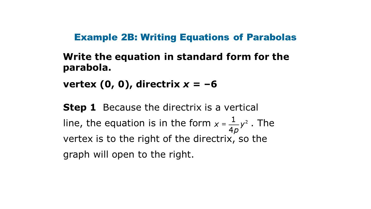 Example 2B: Writing Equations of Parabolas vertex (0, 0), directrix x = –6 Write the equation in standard form for the parabola.