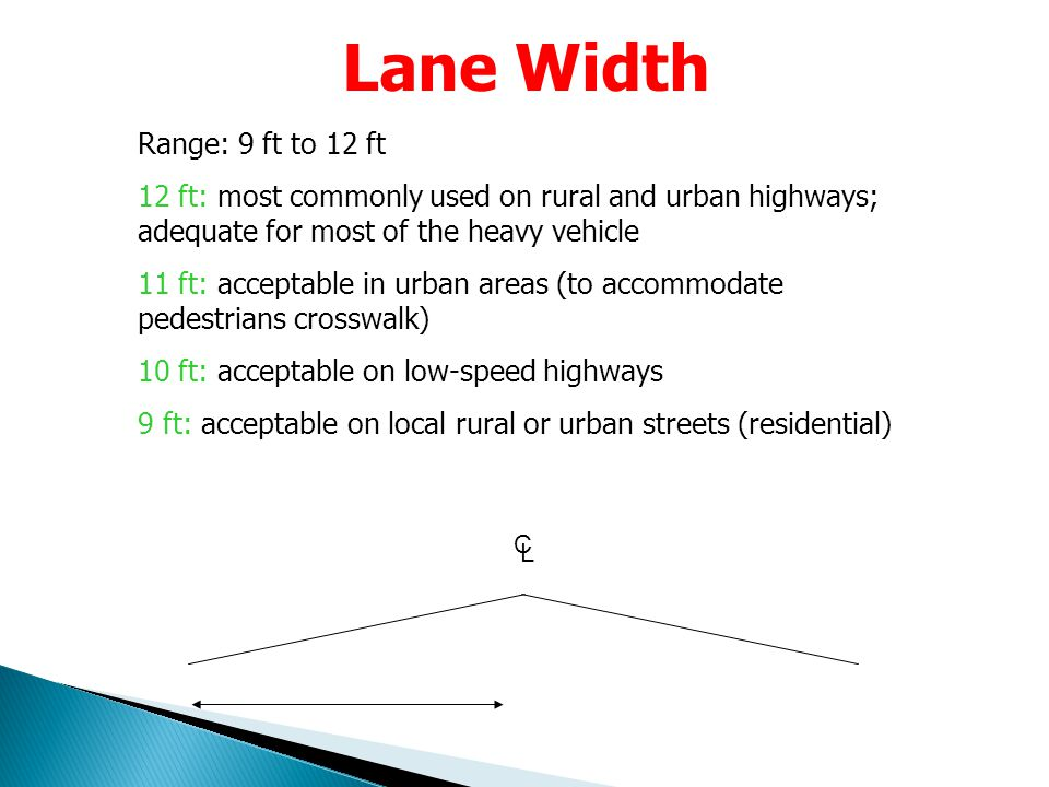Lane Width Range: 9 ft to 12 ft 12 ft: most commonly used on rural and urban highways; adequate for most of the heavy vehicle 11 ft: acceptable in urb