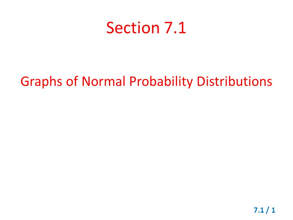 Section 7.1 Graphs of Normal Probability Distributions 7.1 / 1