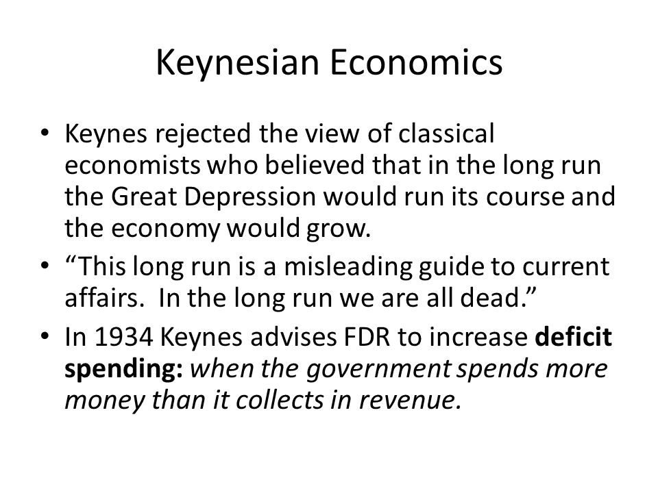 Keynesian Economics Keynes rejected the view of classical economists who believed that in the long run the Great Depression would run its course and the economy would grow.