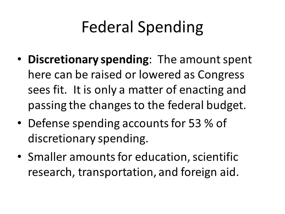 Federal Spending Discretionary spending: The amount spent here can be raised or lowered as Congress sees fit. It is only a matter of enacting and pass
