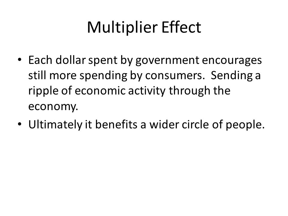 Multiplier Effect Each dollar spent by government encourages still more spending by consumers. Sending a ripple of economic activity through the econo