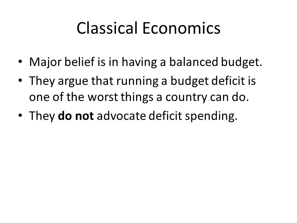 Classical Economics Major belief is in having a balanced budget. They argue that running a budget deficit is one of the worst things a country can do.
