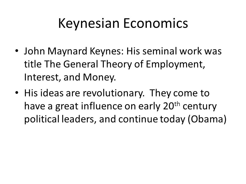 Keynesian Economics John Maynard Keynes: His seminal work was title The General Theory of Employment, Interest, and Money. His ideas are revolutionary