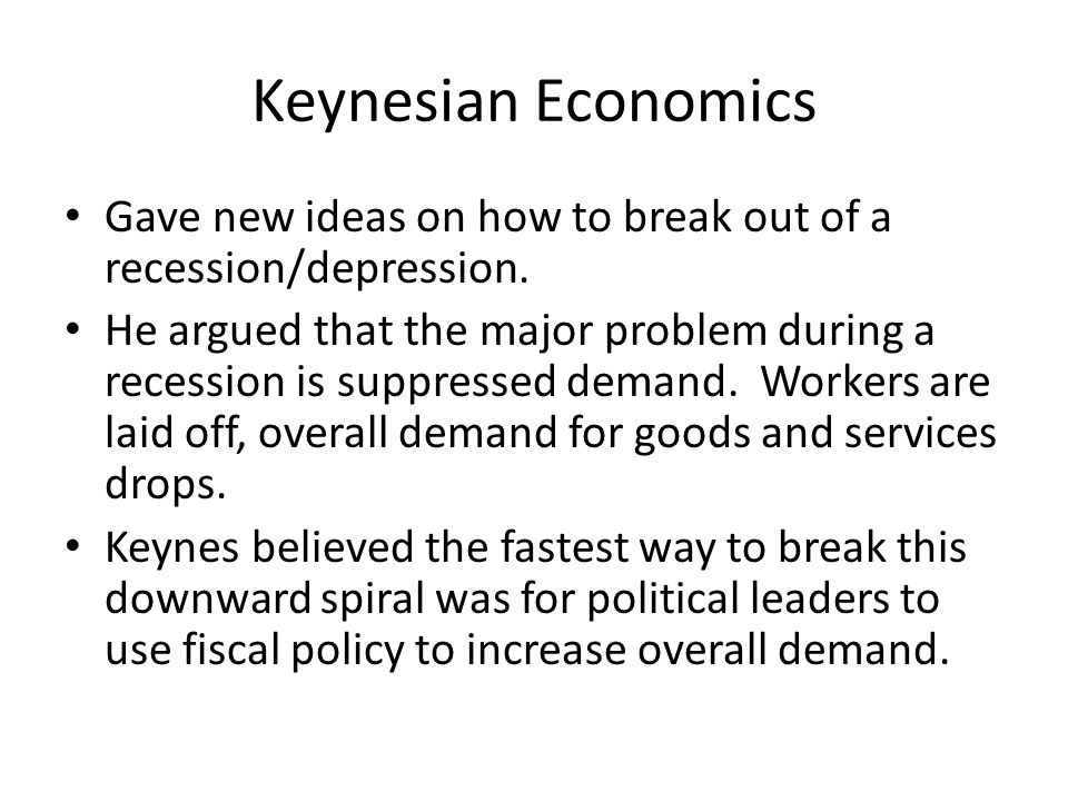 Keynesian Economics Gave new ideas on how to break out of a recession/depression.