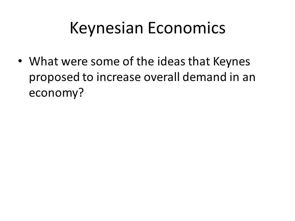 Keynesian Economics What were some of the ideas that Keynes proposed to increase overall demand in an economy