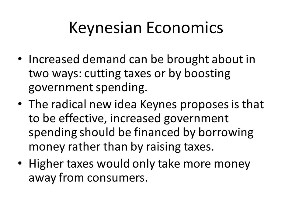 Keynesian Economics Increased demand can be brought about in two ways: cutting taxes or by boosting government spending. The radical new idea Keynes p