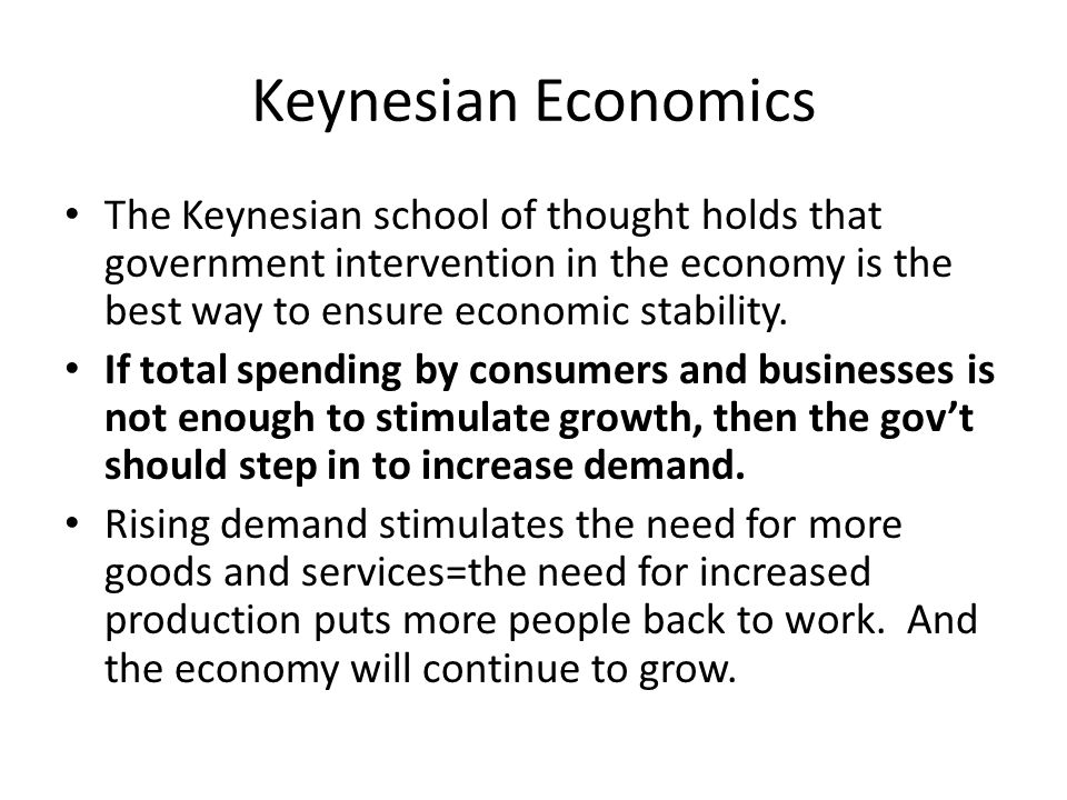 Keynesian Economics The Keynesian school of thought holds that government intervention in the economy is the best way to ensure economic stability.
