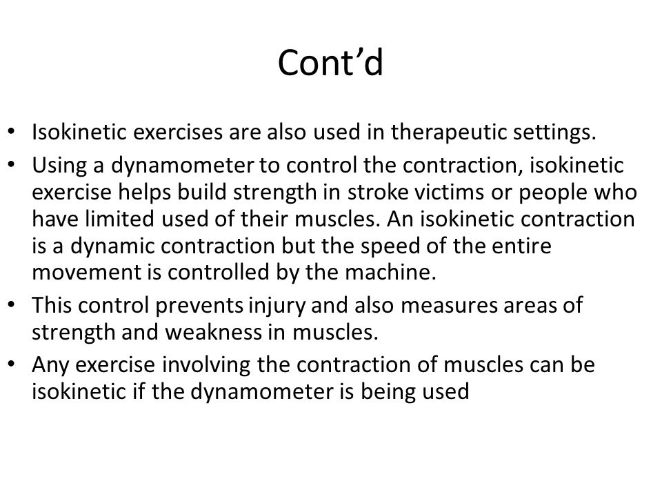 Cont'd Isokinetic exercises are also used in therapeutic settings. Using a dynamometer to control the contraction, isokinetic exercise helps build str