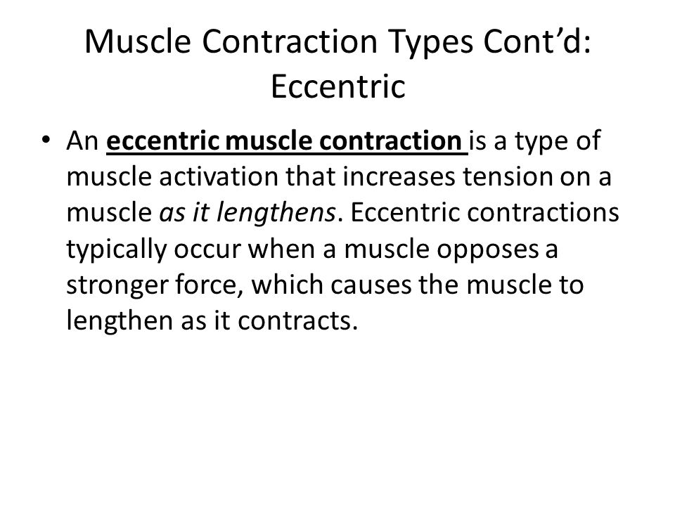 Muscle Contraction Types Cont'd: Eccentric An eccentric muscle contraction is a type of muscle activation that increases tension on a muscle as it len