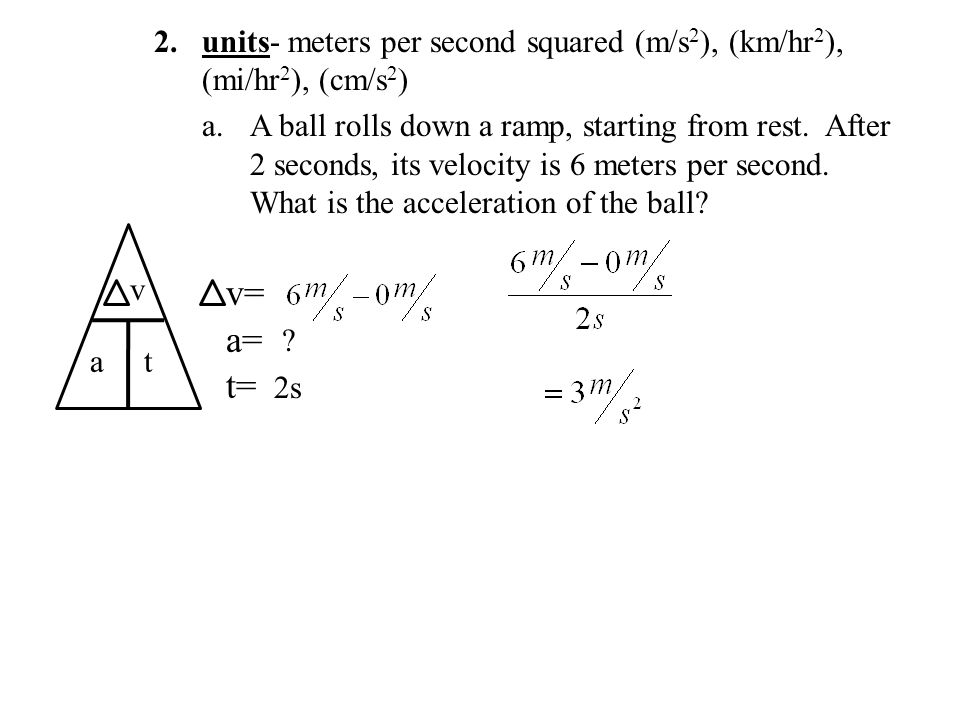 2.units- meters per second squared (m/s 2 ), (km/hr 2 ), (mi/hr 2 ), (cm/s 2 ) a.A ball rolls down a ramp, starting from rest.