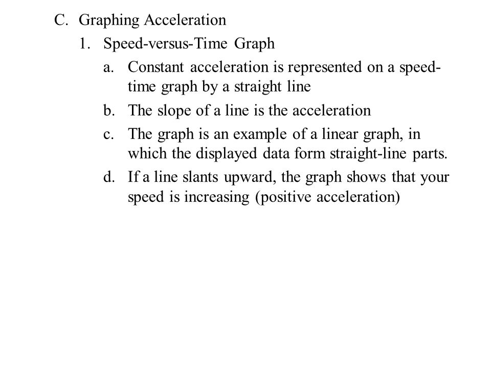 C.Graphing Acceleration 1.Speed-versus-Time Graph a.Constant acceleration is represented on a speed- time graph by a straight line b.The slope of a line is the acceleration c.The graph is an example of a linear graph, in which the displayed data form straight-line parts.