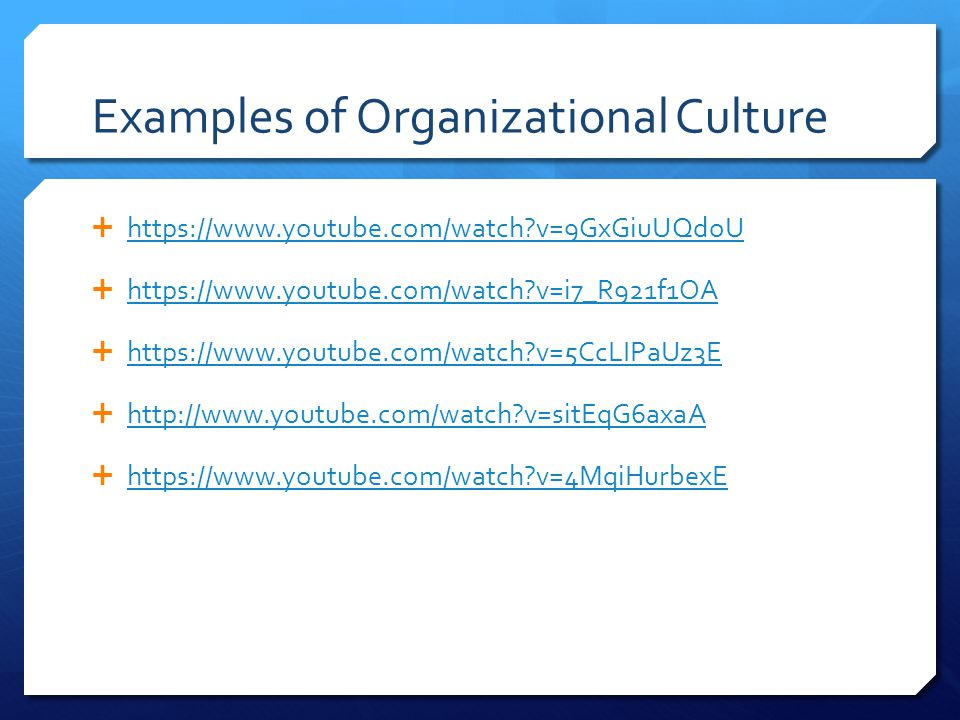 Examples of Organizational Culture  https://www.youtube.com/watch v=9GxGiuUQdoU https://www.youtube.com/watch v=9GxGiuUQdoU  https://www.youtube.com/watch v=i7_R921f1OA https://www.youtube.com/watch v=i7_R921f1OA  https://www.youtube.com/watch v=5CcLIPaUz3E https://www.youtube.com/watch v=5CcLIPaUz3E  http://www.youtube.com/watch v=sitEqG6axaA http://www.youtube.com/watch v=sitEqG6axaA  https://www.youtube.com/watch v=4MqiHurbexE https://www.youtube.com/watch v=4MqiHurbexE