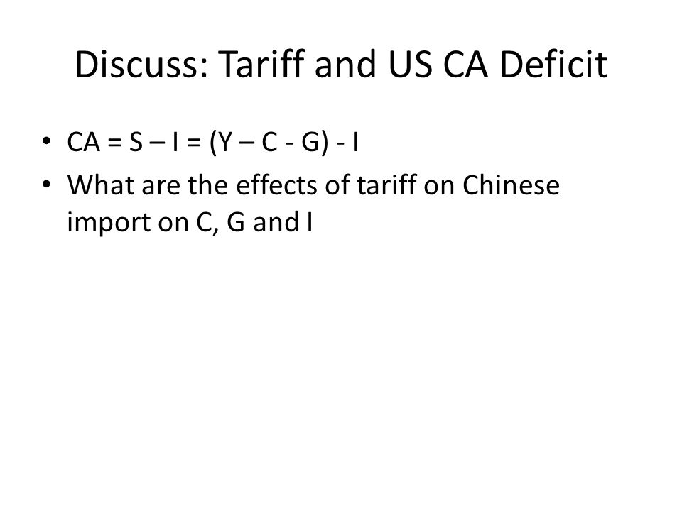 Discuss: Tariff and US CA Deficit CA = S – I = (Y – C - G) - I What are the effects of tariff on Chinese import on C, G and I