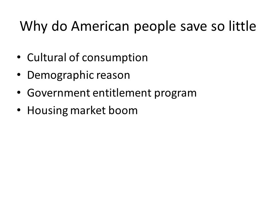 Why do American people save so little Cultural of consumption Demographic reason Government entitlement program Housing market boom