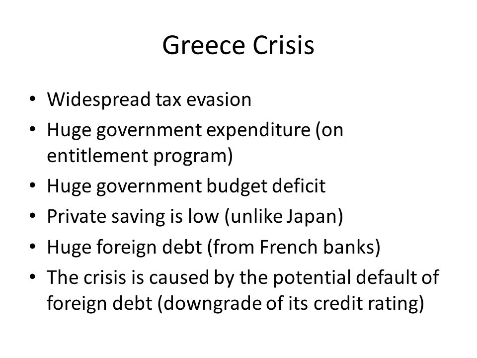 Greece Crisis Widespread tax evasion Huge government expenditure (on entitlement program) Huge government budget deficit Private saving is low (unlike
