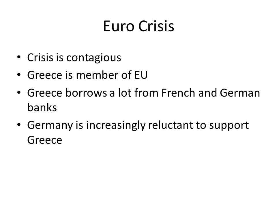 Euro Crisis Crisis is contagious Greece is member of EU Greece borrows a lot from French and German banks Germany is increasingly reluctant to support
