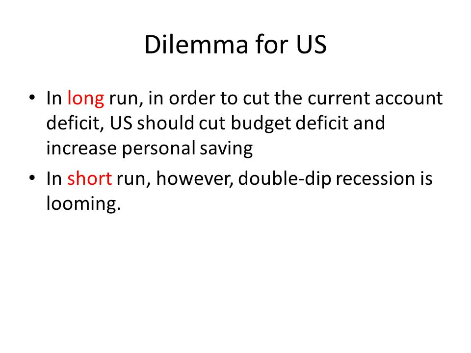 Dilemma for US In long run, in order to cut the current account deficit, US should cut budget deficit and increase personal saving In short run, howev