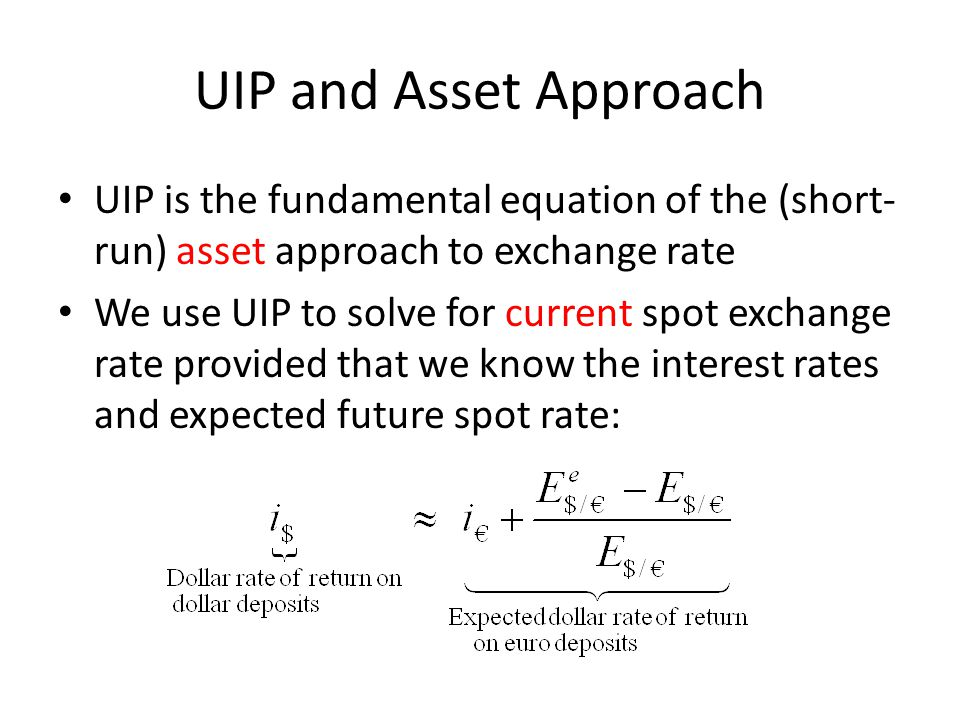 UIP and Asset Approach UIP is the fundamental equation of the (short- run) asset approach to exchange rate We use UIP to solve for current spot exchan