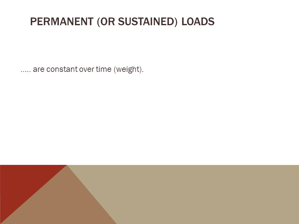 PERMANENT (OR SUSTAINED) LOADS ….. are constant over time (weight).