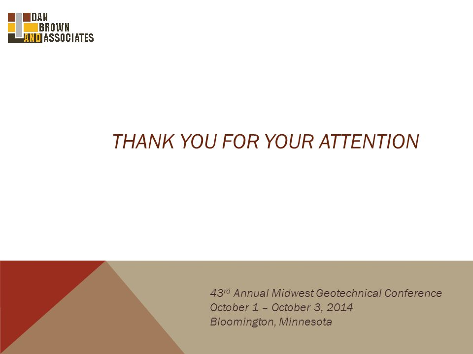 THANK YOU FOR YOUR ATTENTION 43 rd Annual Midwest Geotechnical Conference October 1 – October 3, 2014 Bloomington, Minnesota